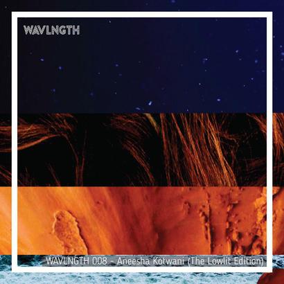 WAVLNGTH 008 - Aneesha Kotwani (The Lowlit Edition)